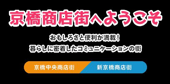 京橋商店街へようこそ おもしろさと便利が満載! 暮らしに密着したコミュニケーションの街 京橋中央商店街 新京橋商店街